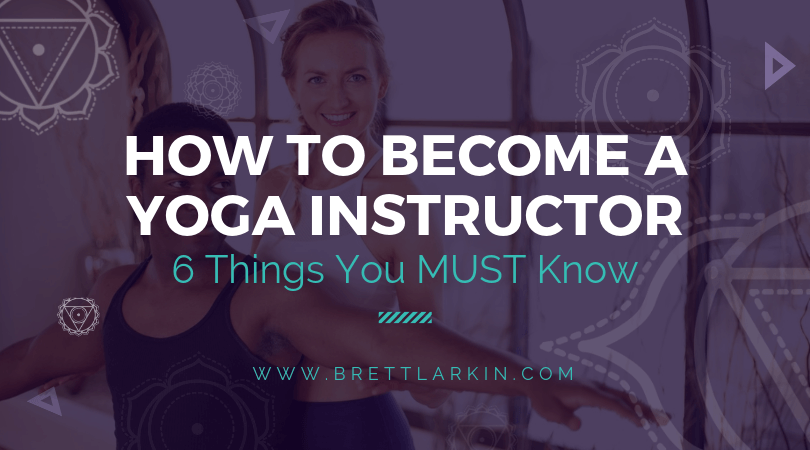 How To Be A Yoga Instructor 6 Things You Must Know Before You Begin Brett Larkin Yoga